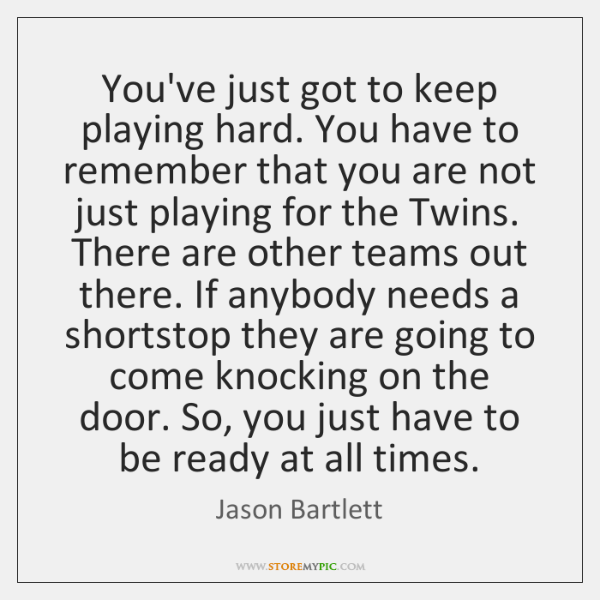 You've just got to keep playing hard. You have to remember that ...