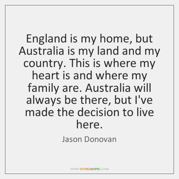 England is my home, but Australia is my land and my country. ...