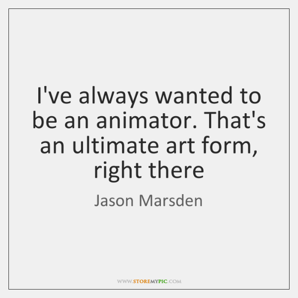 I've always wanted to be an animator. That's an ultimate art form, ...