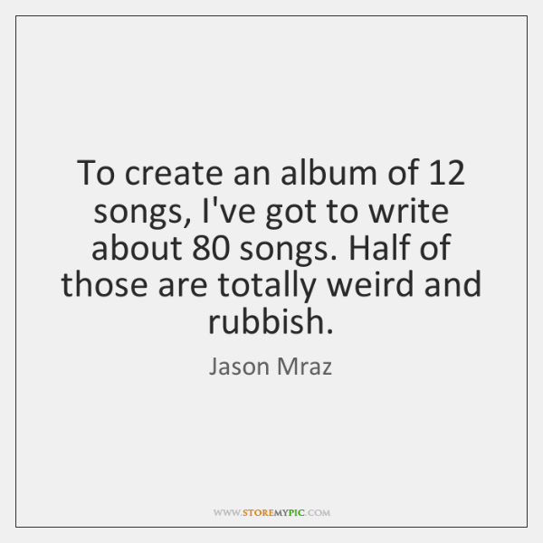 To create an album of 12 songs, I've got to write about 80 songs