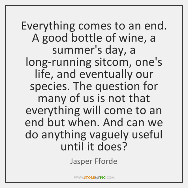 Everything Comes To An End A Good Bottle Of Wine A Summers