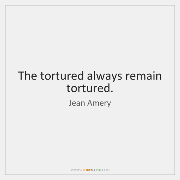 The tortured always remain tortured.