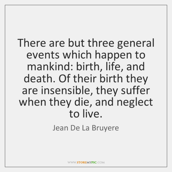 There are but three general events which happen to mankind: birth, life, ...