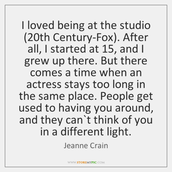 I loved being at the studio (20th Century-Fox). After all, I started ...
