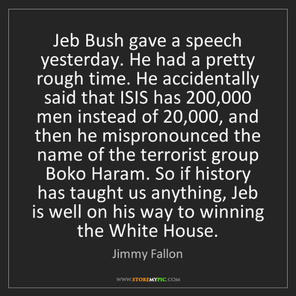Jimmy Fallon: Jeb Bush gave a speech yesterday. He had a pretty rough...