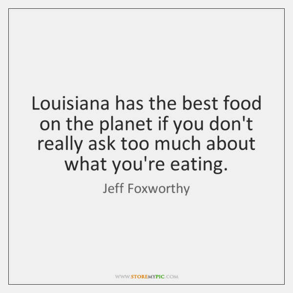 Louisiana has the best food on the planet if you don't really ...