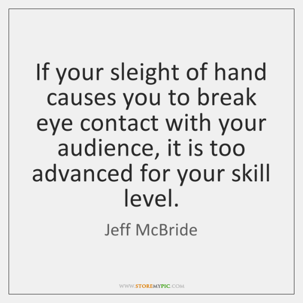 If your sleight of hand causes you to break eye contact with ...
