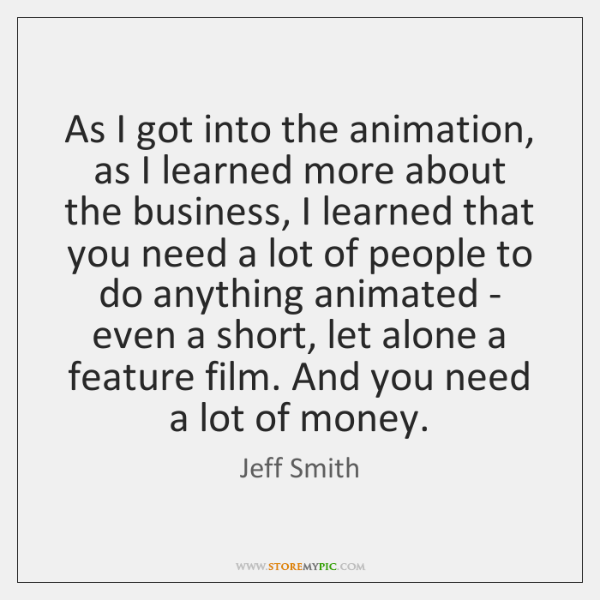 As I got into the animation, as I learned more about the ...
