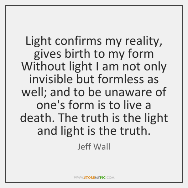 Light confirms my reality, gives birth to my form Without light I ...