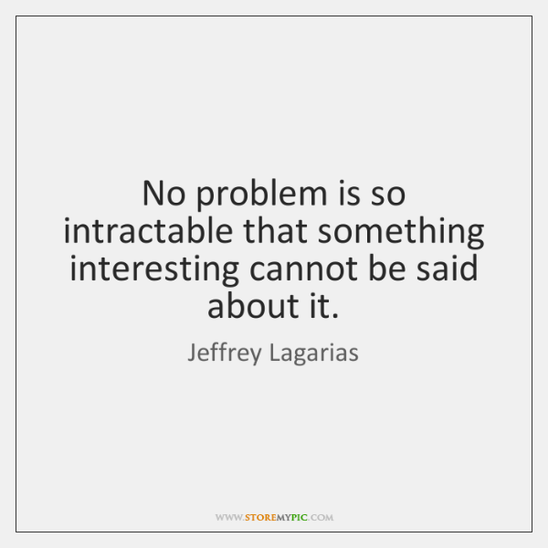 No problem is so intractable that something interesting cannot be said about ...