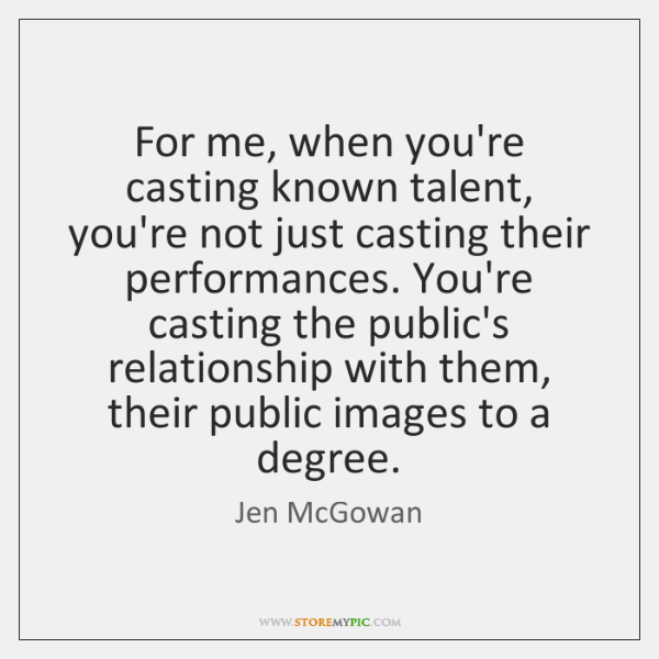 For me, when you're casting known talent, you're not just casting their ...