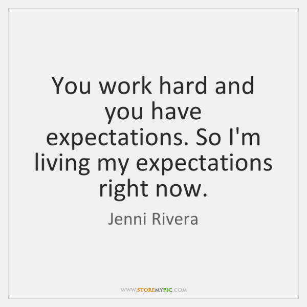 You work hard and you have expectations. So I'm living my expectations ...