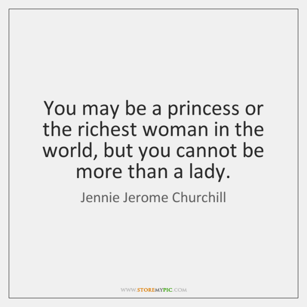 You may be a princess or the richest woman in the world, ...