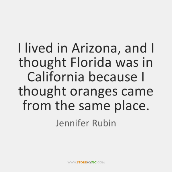 I lived in Arizona, and I thought Florida was in California because ...