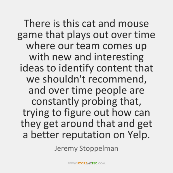 There is this cat and mouse game that plays out over time ...