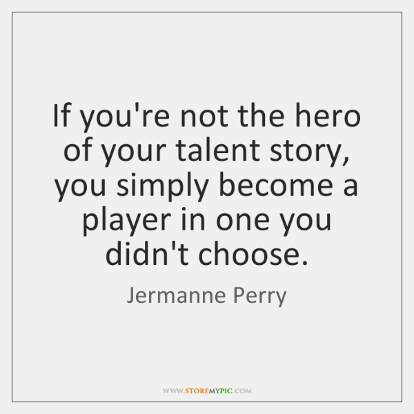 If you're not the hero of your talent story, you simply become ...