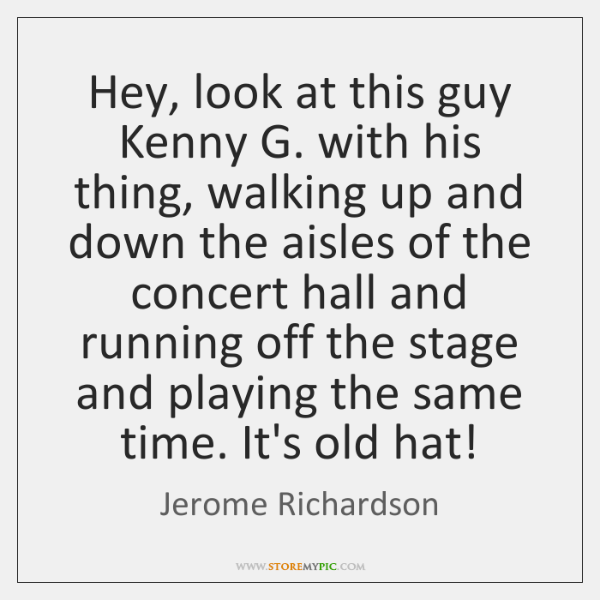 Hey, look at this guy Kenny G. with his thing, walking up ...