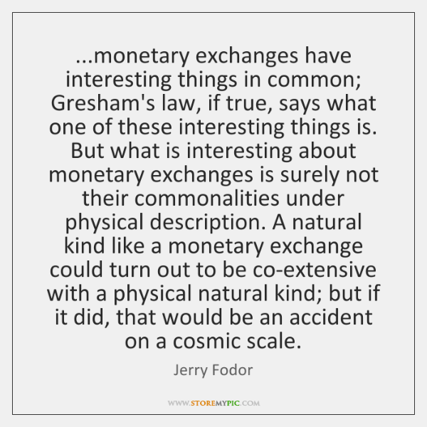 ...monetary exchanges have interesting things in common; Gresham's law, if true, says ...