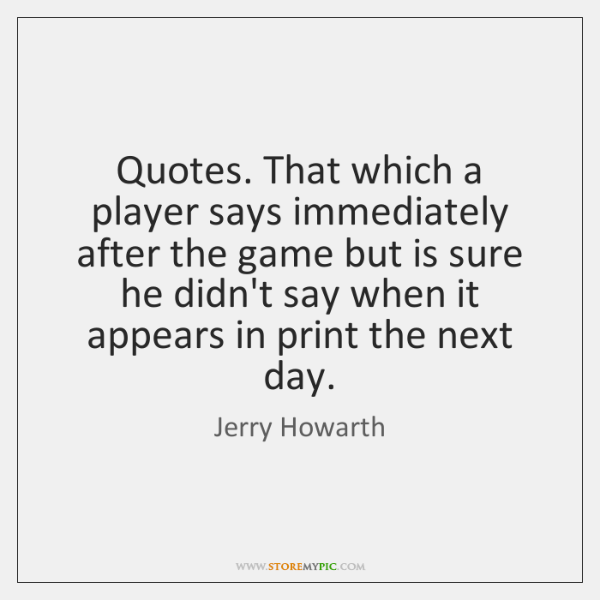 Quotes. That which a player says immediately after the game but is ...