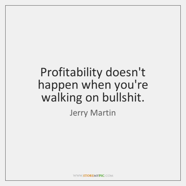 Profitability doesn't happen when you're walking on bullshit.
