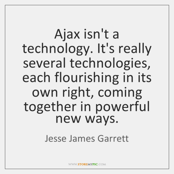Ajax isn't a technology. It's really several technologies, each flourishing in its ...