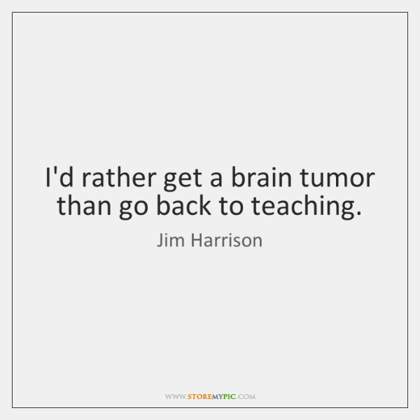 I'd rather get a brain tumor than go back to teaching.