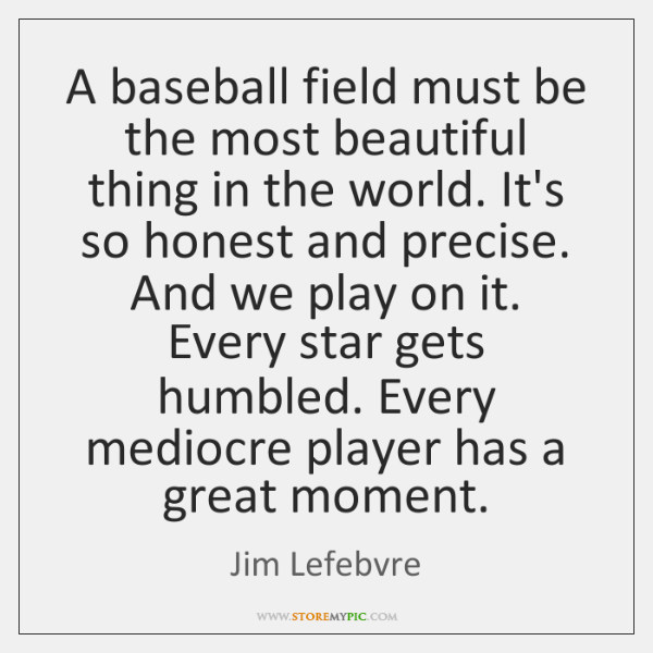 A baseball field must be the most beautiful thing in the world. ...