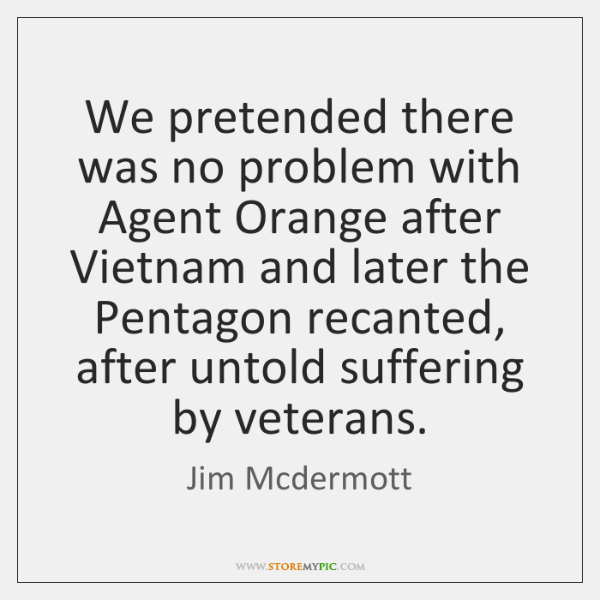 We pretended there was no problem with Agent Orange after Vietnam and ...