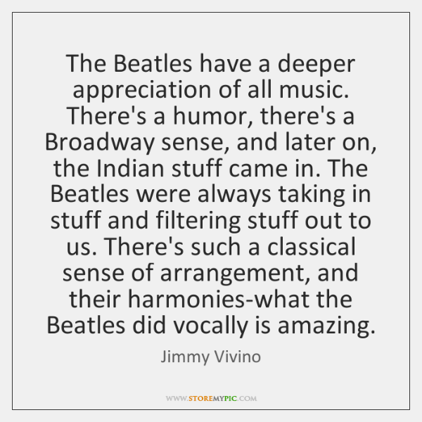 The Beatles have a deeper appreciation of all music. There's a humor, ...