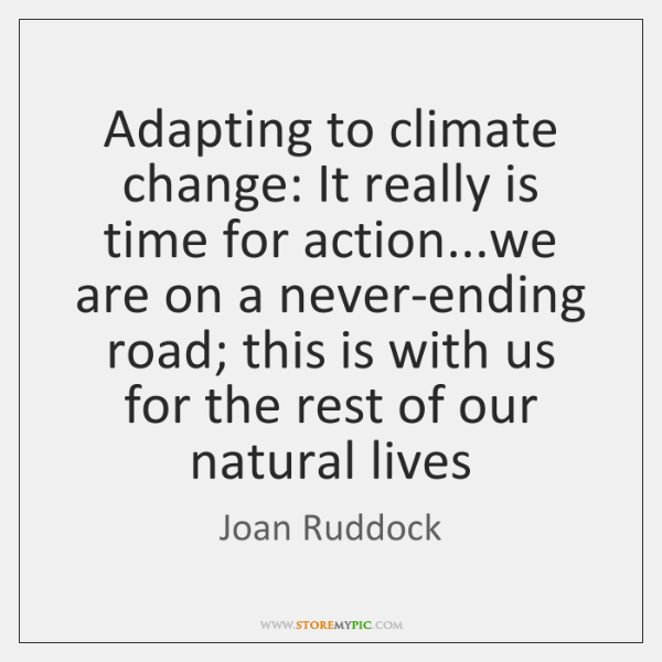Adapting to climate change: It really is time for action...we are ...