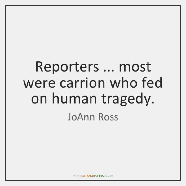 Reporters ... most were carrion who fed on human tragedy.