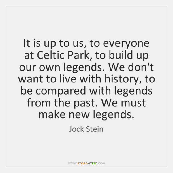 It is up to us, to everyone at Celtic Park, to build ...
