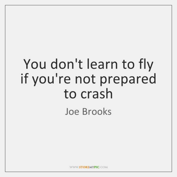 You don't learn to fly if you're not prepared to crash