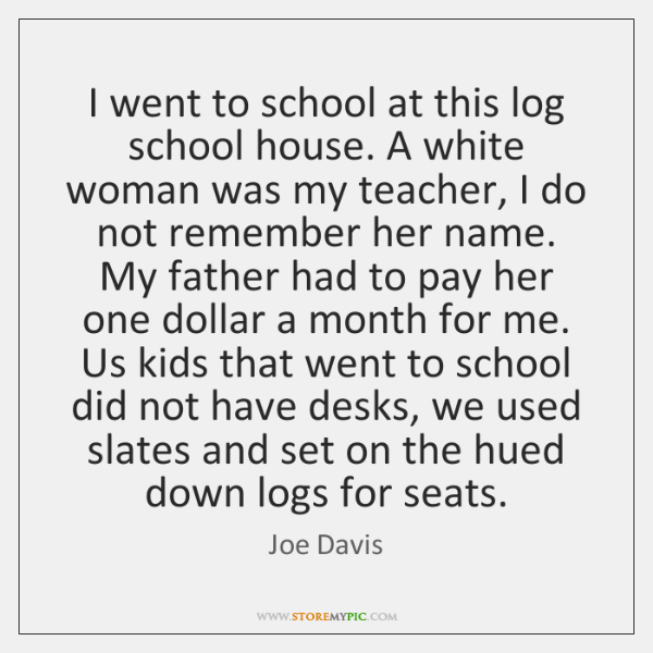 I went to school at this log school house. A white woman ...