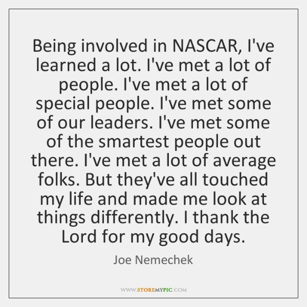 Being involved in NASCAR, I've learned a lot. I've met a lot ...