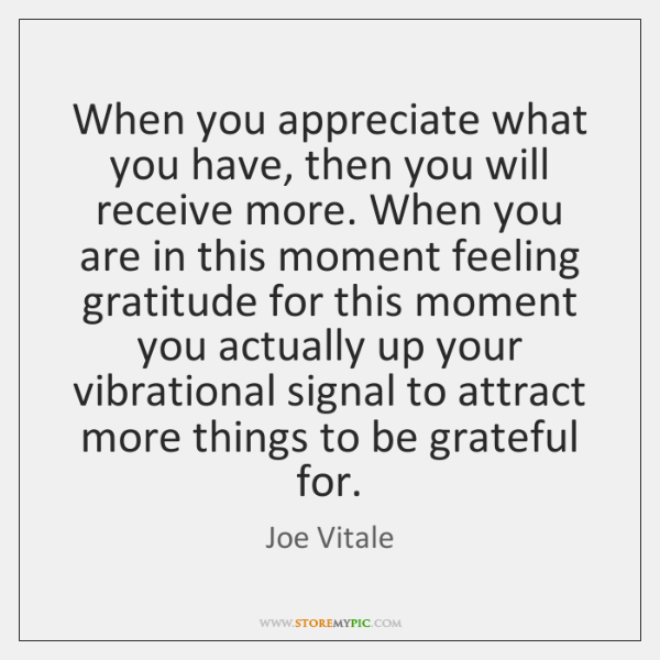 When you appreciate what you have, then you will receive more. When ...