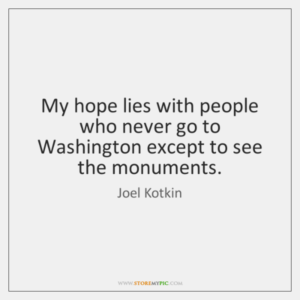 My hope lies with people who never go to Washington except to ...