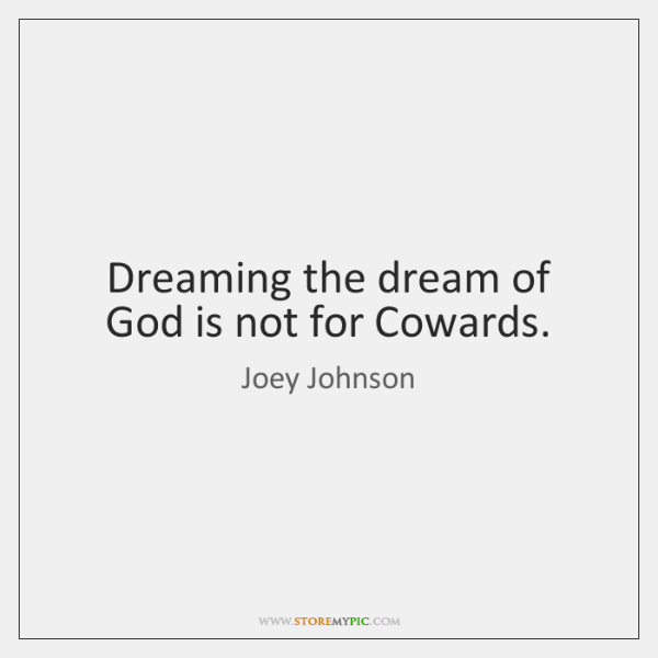 Dreaming the dream of God is not for Cowards.
