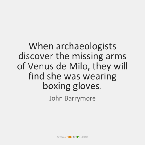 When archaeologists discover the missing arms of Venus de Milo, they will ...