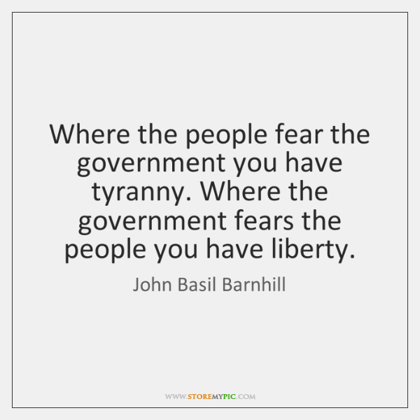 Where the people fear the government you have tyranny. Where the government ...