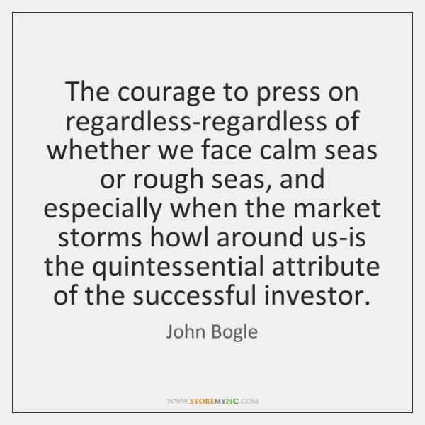 The courage to press on regardless-regardless of whether we face calm seas ...