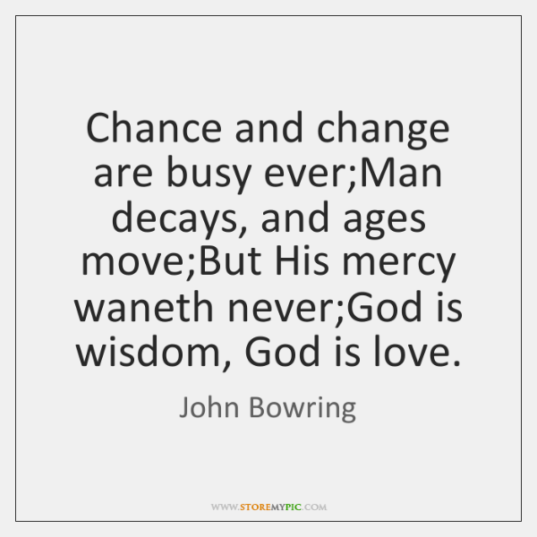 Chance and change are busy ever;Man decays, and ages move;But ...