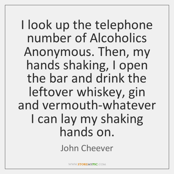 I look up the telephone number of Alcoholics Anonymous. Then, my hands ...