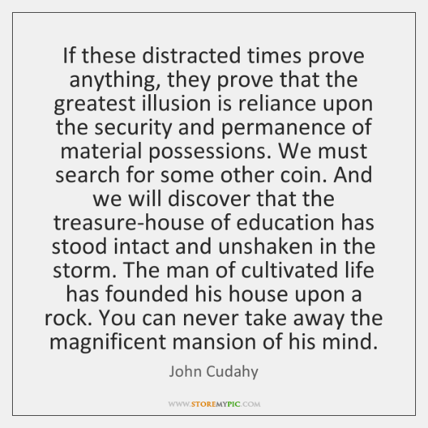 If these distracted times prove anything, they prove that the greatest illusion ...