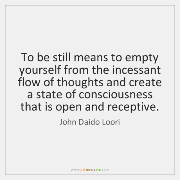 To be still means to empty yourself from the incessant flow of ...
