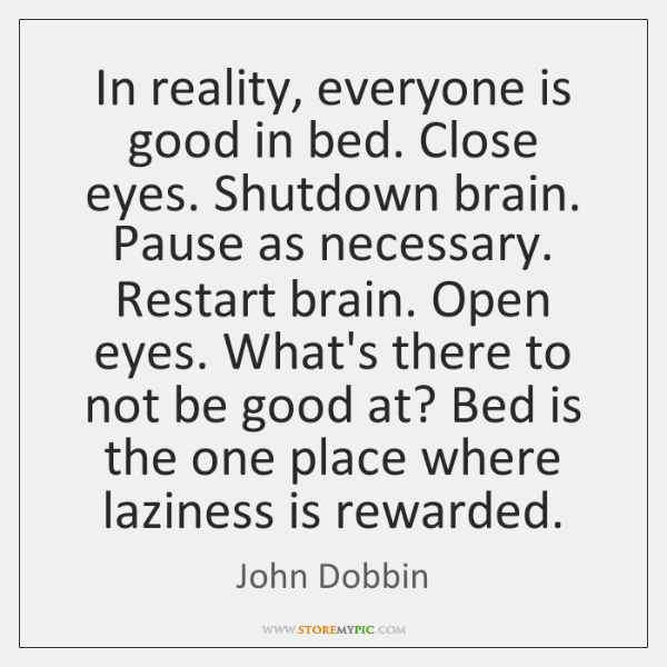 In reality, everyone is good in bed. Close eyes. Shutdown brain. Pause ...
