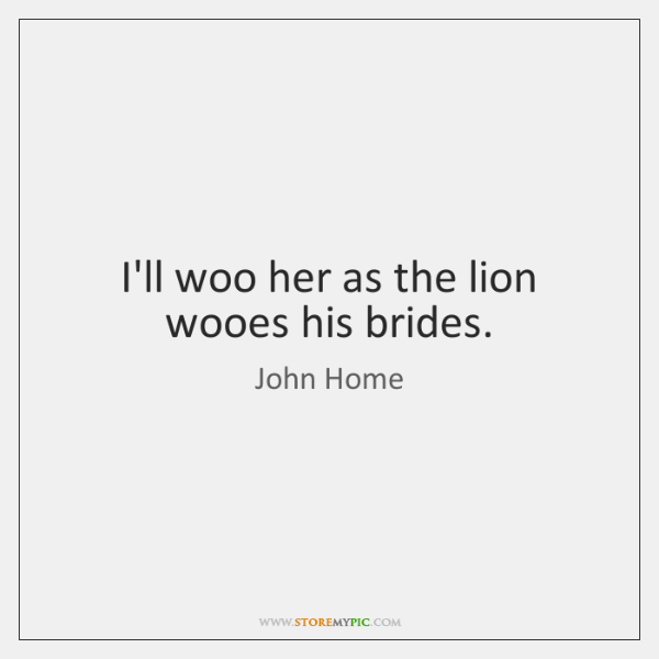I'll woo her as the lion wooes his brides.