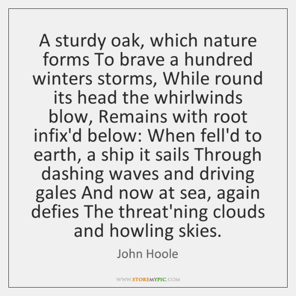 A sturdy oak, which nature forms To brave a hundred winters storms, ...