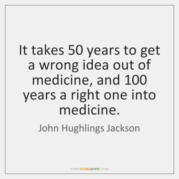 It takes 50 years to get a wrong idea out of medicine, and 100 ...