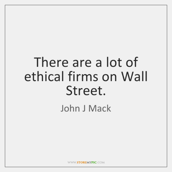 There are a lot of ethical firms on Wall Street.